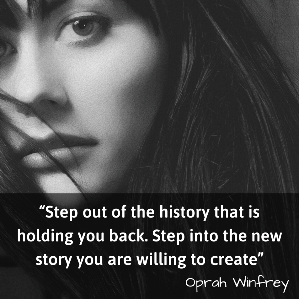 Life Changing Quotes-Step out of the history that is holding you back. Step into the new story you are willing to create- Oprah Winfrey