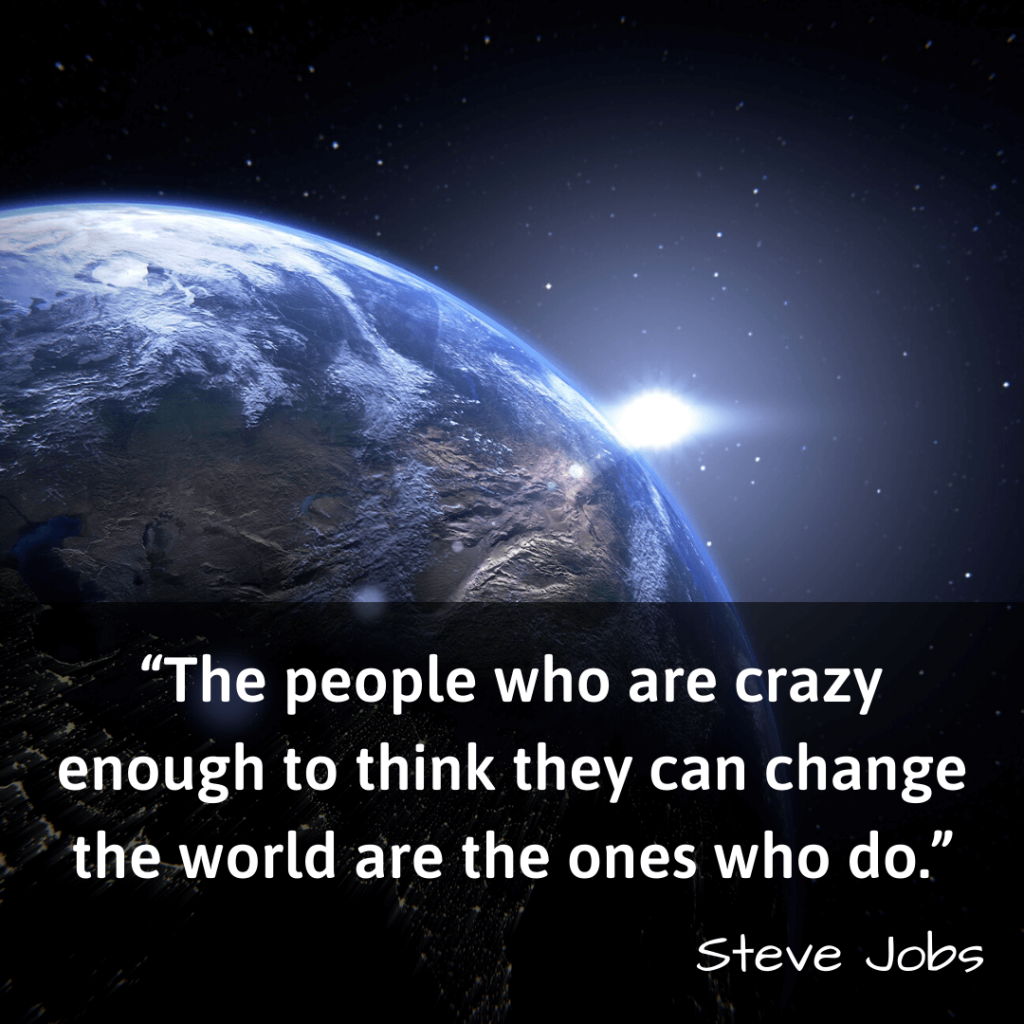 Life Changing Quotes-The people who are crazy enough to think they can change the world are the ones who do – Steve Jobs