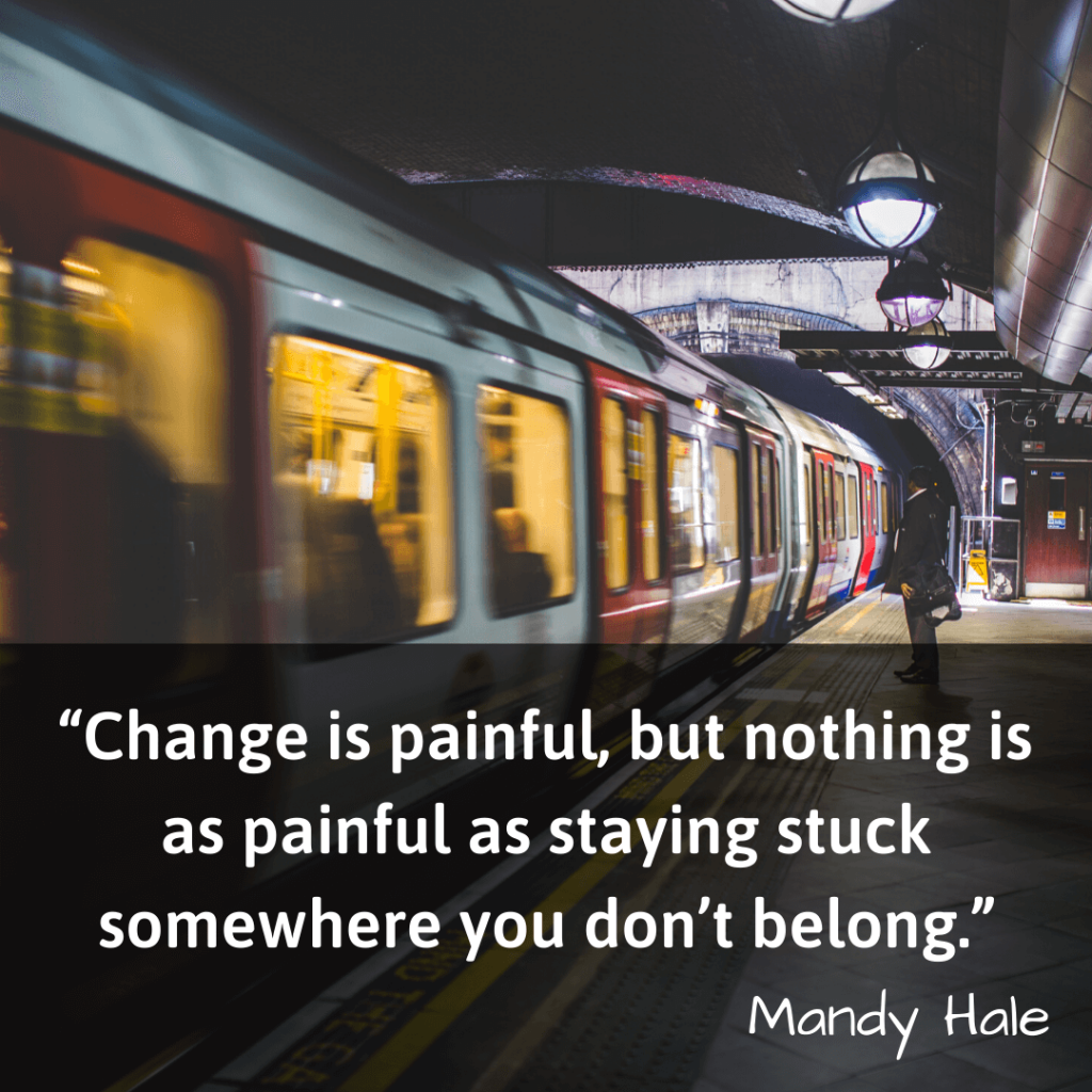 Life Changing Quotes-Change is painful, but nothing is as painful as staying stuck somewhere you don't belong - Mandy Hale